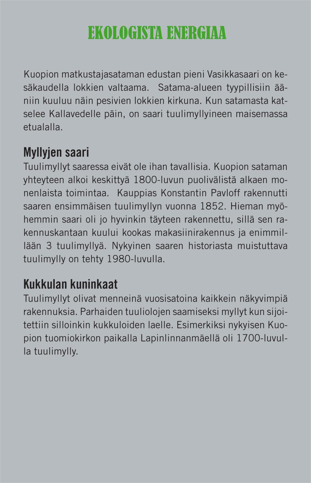 Ekologista energiaa (otsikko). Kuopion matkustajasataman edustan pieni Vasikkasaari on kesäkaudella lokkien valtaama. Satama-alueen tyypillisiin ääniin kuuluu näin pesivien lokkien kirkuna. Kun satamasta katselee Kallavedelle päin, on saari tuulimyllyineen maisemassa etualalla. Myllyjen saari (väliotsikko). Tuulimyllyt saaressa eivät ole ihan tavallisia. Kuopion sataman yhteyteen alkoi keskittyä 1800-luvun puolivälistä alkaen monenlaista toimintaa. Kauppias Konstantin Pavloff rakennutti saaren ensimmäisen tuulimyllyn vuonna 1852. Hieman myöhemmin saari oli jo hyvinkin täyteen rakennettu, sillä sen rakennuskantaan kuului kookas makasiinirakennus ja enimmillään 3 tuulimyllyä. Nykyinen saaren historiasta muistittava tuulimylly on tehty 1980-luvulla. Kukkulan kuninkaat (väliotsikko). Tuulimyllyt olivat menneinä vuosisatoina kaikkein näkyvimpiä rakennuksia. Parhaiden tuuliolojen saamiseksi myllyt kun sijoitettiin silloinkin kukkuloiden laelle. Esimerkiksi nykyisen Kuopion tuomiokirkon paikalla Lapinlinnanmäellä oli 1700-luvulla tuulimylly.