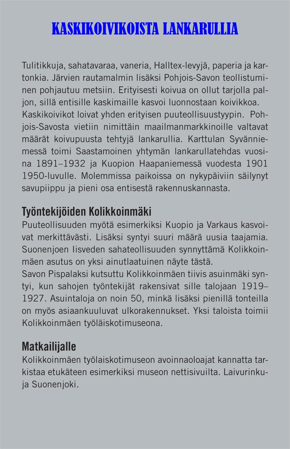 Kaskikoivikoista lankarullia (otsikko). Tulitikkuja, sahatavaraa, vaneria, Halltex-levyjä, paperia ja kartonkia. Järvien rautamalmin lisäksi Pohjois-Savon teollistuminen pohjautuu metsiin. Erityisesti koivua on ollut tarjolla paljon, sillä entisille kaskimaille kasvoi luonnostaan koivikkoa. Kaskikoivikot loivat yhden erityisen puuteollisuustyypin. Pohjois-Savosta vietiin nimittäin maailmanmarkkinoille valtavat määrät koivupuusta tehtyjä lankarullia. Karttulan Syvänniemessä toimi Saastamoinen yhtymän lankarullatehdas vuosina 1891-1932 ja Kuopion Haapaniemessä vuodesta 1901 1950-luvulle. Molemmissa paikoissa on nykypäiviin säilynyt savupiippu ja pieni osa entisestä rakennuskannasta. Työntekijöiden Kolikkoinmäki (väliotsikko). Puuteollisuuden myötä esimerkiksi Kuopio ja Varkaus kasvoivat merkittävästi. Lisäksi syntyi suuri määrä uusia taajamia. Suonenjoen lisäksi syntyi suuri määrä uusia taajamia. Suonenjoen ja Iisveden sahateollisuuden synnyttämä Kolikkoinmäen asutus on yksi ainutlaatuinen näyte tästä. Savon Piispalaksi kutsuttu Kolikkoinmäen tiivis asuinmäki syntyi, kun sahojen työntekijät rakensivat sille talojaan 1919-1927. Asuintaloja on noin 50, minkä lisäksi pienillä tonteilla on myös asiaankuuluvat ulkorakennukset. Yksi taloista toimii Kolikkoinmäen työläiskotimuseona. Matkailijalle (väliotsikko): Kolikkoinmäen työläiskotimuseon avoinnaoloajat kannattaa tarkistaa etukäteen esimerkiksi museon nettisivuilta. Laivurinkuja, Suonenjoki.