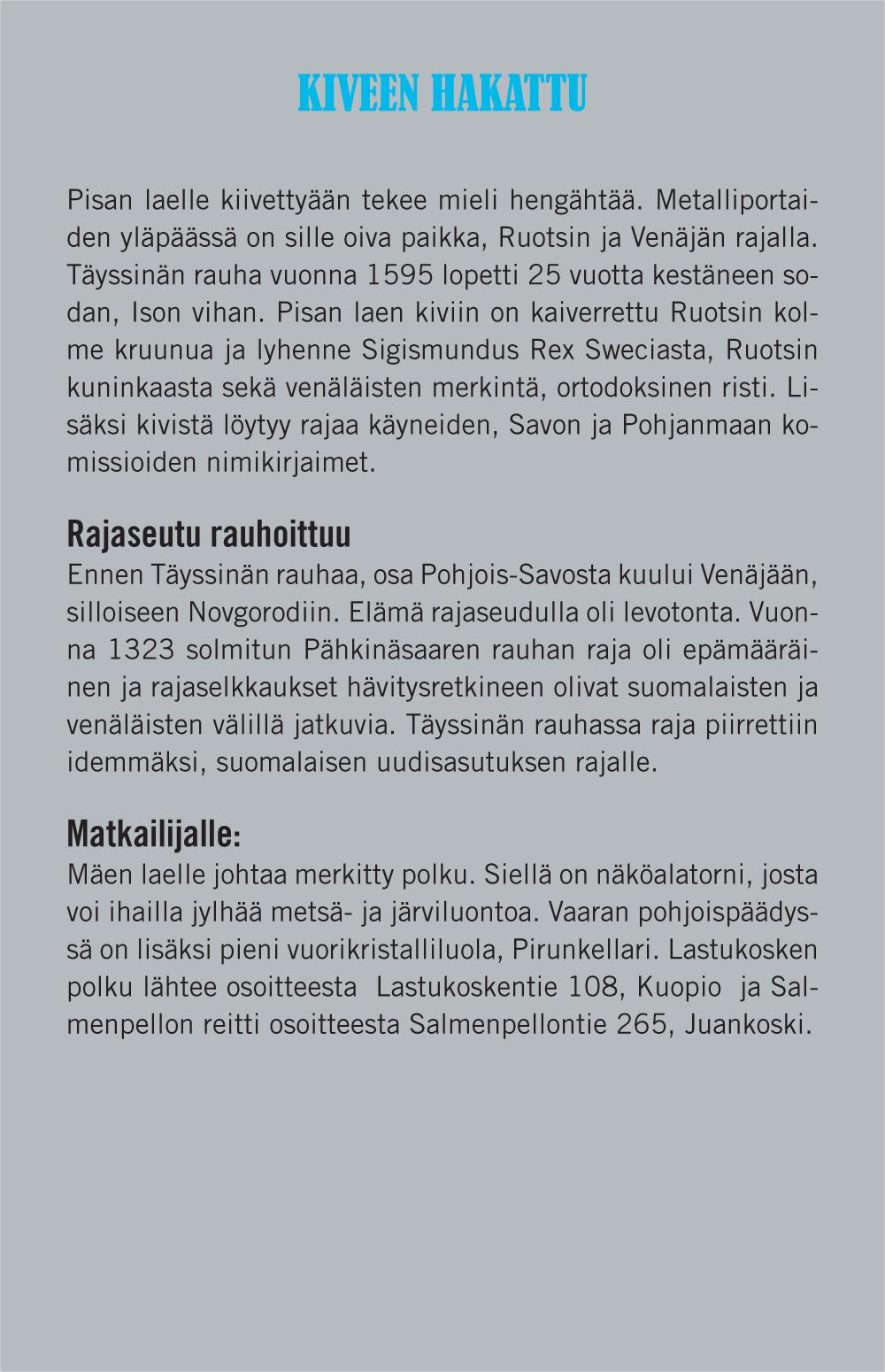 Kiveen hakattu (Otsikko). Pisan laelle kiivettyään tekee mieli hengähtää. Metalliportaiden yläpäässä on sille oiva paikka, Ruotsin ja Venäjän rajalla. Täyssinän rauha vuonna 1595 lopetti 25 vuotta kestäneen sodan, Ison vihan. Pisan laen kiviin on kaiverrettu Ruotsin kolme kruunua ja lyhenne Sigismundus Rex Sweciasta, Ruotsin kuninkaasta sekä venäläisten merkintä, ortodoksinen risti. Lisäksi kivistä löytyy rajaa käyneiden, Savon ja Pohjanmaan komissioiden nimikirjaimet. Rajaseutu rauhoittuu (Väliotsikko). Ennen Täyssinän rauhaa, osa Pohjois-Savosta kuului Venäjään, silloiseen Novgorodiin. Elämä rajaseudulla oli levotonta. Vuonna 1323 solmitun Pähkinäsaaren rauhan raja oli epämääräinen ja rajaselkkaukset hävitysretkineen olivat suomalaisten ja venäläisten välillä jatkuvia. Täyssinän rauhassa raja piirrettiin idemmäksi, suomalaisen uudisasutuksen rajalle. Matkailijalle(Väliotsikko): Mäen laelle johtaa merkitty polku. Siellä on näköalatorni, josta voi ihailla jylhää metsä- ja järviluontoa. Vaaran pohjoispäädyssä on lisäksi pieni vuorikristalliluola, Pirunkellari. Lastukosken polku lähtee osoitteesta Lastukoskentie 108, Kuopio ja Salmenpellon reitti osoitteesta Salmenpellontie 265, Juankoski.
