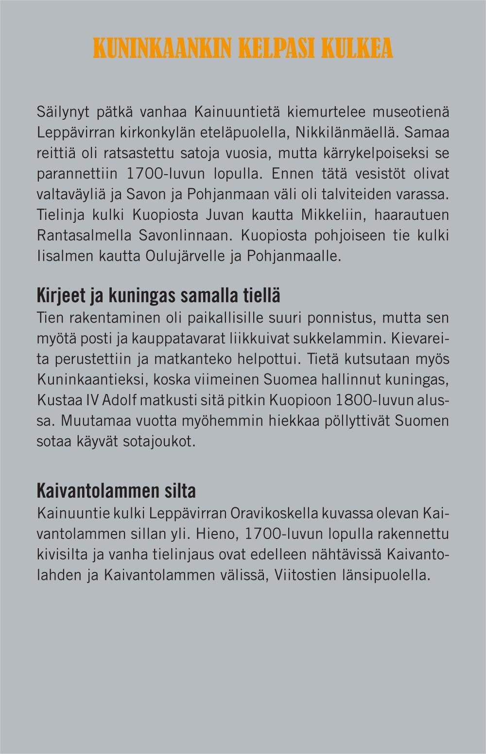 Kuninkaankin kelpasi kulkea (otsikko). Säilynyt pätkä vanhaa Kainuuntietä kiemurtelee museotienä Leppävirran kirkonkylän eteläpuolella Nikkilänmäellä. Samaa reittiä on ratsastettu satoja vuosia, mutta kärrykelpoiseksi se parannettiin 1700-luvun lopulla. Ennen tätä vesistöt olivat valtaväyliä ja Savon ja Pohjanmaan väli oli talviteiden varassa. Tielinja kulki Kuopiosta Juvan kautta Mikkeliin, haarautuen Rantasalmella Savonlinnaan. Kuopiosta pohjoiseen tie kulki Iisalmen kautta Oulujärvelle ja Pohjanmaalle. Kirjeet ja kuningas samalla tiellä (väliotsikko). Tien rakentaminen oli paikallisille suuri ponnistus, mutta sen myötä posti ja kauppatavarat liikkuivat sukkelammin. Kievareita perustettiin ja matkanteko helpottui. Tietä kutsutaan myös Kuninkaantieksi, koska viimeinen Suomea hallinnut kuningas, Kustaa IV Adolf matkusti sitä pitkin Kuopioon 1800-luvun alussa. Muutamaa vuotta myöhemmin hiekkaa pöllyttivät Suomen sotaa käyvät sotajoukot. Kaivantolammen silta (väliotsikko). Kainuuntie kulki Leppävirran Oravikoskella kuvassa olevan Kaivantolammen sillan yli. Hieno, 1700-luvun lopulla rakennettu kivisilta ja vanha tielinjaus ovat edelleen nähtävissä Kaivantolahden ja Kaivantolammen välissä, Viitostien länsipuolella.