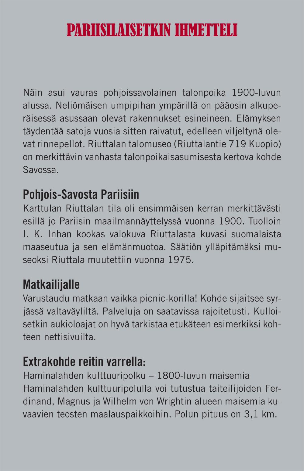 Pariisilaisetkin ihmetteli (Otsikko). Näin asui vauras pohjoissavolainen talonpoika 1900-luvun alussa. Neliömäisen umpipihan ympärillä on pääosin alkuperäisessä asussaan olevat rakennukset esineineen. Elämyksen täydentää satoja vuosia sitten raivatut, edelleen viljeltynä olevat rinnepellot. Riuttalan talomuseo (Riuttalantie 719, Kuopio) on merkittävin vanhasta talonpoikaisasumisesta kertova kohde Savossa. Pohjois-Savosta Pariisiin (Väliotsikko). Karttulan Riuttalan tila oli ensimmäisen kerran merkittävästi esillä jo Pariisin maailmannäyttelyssä vuonna 1900. Tuolloin I. K. Inhan kookas valokuva Riuttalasta kuvasi suomalaista maaseutua ja sen elämänmuotoa. Säätiön ylläpitämäksi museoksi Riuttala muutettiin vuonna 1975. Matkailijalle (Väliotsikko). Varustaudu matkaan vaikka picnic-korilla! Kohde sijaitsee syrjässä valtaväyliltä. Palveluja on saatavissa rajoitetusti. Kulloisetkin aukioloajat on hyvä tarkistaa etukäteen esimerkiksi kohteen nettisivuilta. Extrakohde reitin varrella (väliotsikko): Haminalahden kulttuuripolulla voitutustua taitelijoiden Ferdinand, Magnus ja Wilhelm von Wrightin alueen maisemia kuvaamien teosten maalauspaikkoihin, Polun pituus on 3,1km.