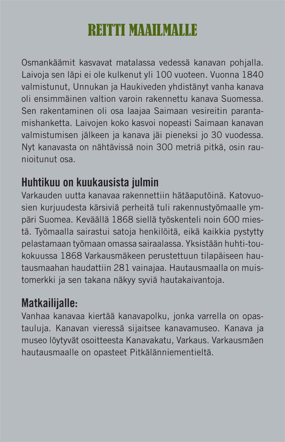 Reitti maailmalle (otsikko). Osmankäämit kasvavat matalassa vedessä kanavan pohjalla. Laivoja sen läpi ei ole kulkenut yli 100 vuoteen. Vuonna 1840 valmistunut, Unnukan ja Haukiveden yhdistänyt vanha kanava oli ensimmäinen valtion varoin rakennettu kanava Suomessa. Sen rakentaminen oli osa laajaa Saimaan vesireitin parantamishanketta. Laivojen koko kasvoi nopeasti Saimaan kanavan valmistumisen jäleen ja kanava jäi pieneksi jo 30 vuodessa. Nyt kanavasta on nähtävissä noin 300 metriä pitkä, osin raunioitunut osa. Huhtikuu on kuukausista julmin (väliotsikko). Varkauden uutta kanavaa rakennettiin hätäaputöinä. Katovuosien kurjuudesta kärsiviä perheitä tuli rakennustyömaalle ympäri Suomea. Keväällä 1868 siellä työskenteli noin 600 miestä. Työmaalla sairastui satoja henkilöitä, eikä kaikkia pystytty pelastamaan työmaan omassa sairaalassa. Yksistään huhti-toukokuussa 1868 Varkausmäkeen perustettuun tilapäiseen hautausmaahan haudattiin 281 vainajaa. Hautausmaalla on muistomerkki ja sen takana näkyy syviä hautakaivantoja. Matkailijalle (väliotsikko): Vanhaa kanavaa kiertää kanavapolku, jonka varrella on opastauluja. Kanavan vieressä sijaitsee kanavamuseo. Kanava ja museo löytyvät osoitteesta Kanavakatu, Varkaus. Varkausmäen hautausmaalle on opasteet Pitkälänniementieltä.
