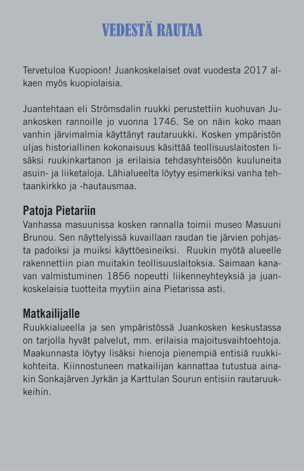 Vedestä rautaa (otsikko). Juantehtaan eli Strömsdalin ruukki perustettiin kuohuvan Juankosken rannoille jo vuonna 1746. Se on näin koko maan vanhin järvimalmia käyttänyt rautaruukki. Kosken ympäristön uljas historiallinen kokonaisuus käsittää teollisuuslaitosten lisäksi ruukinkartanon ja erilaisia tehdasyhteisöön kuuluneita asuin- ja liiketaloja. Lähialueelta löytyy esimerkiksi vanha tehtaankirkko ja -hautausmaa. Patoja Pietariin (väliotsikko). Vanhassa masuunissa kosken rannalla toimii museo Masuuni Brunou. Sen näyttelyissä kuvaillaan raudan tie järvien pohjasta padoiksi ja muiksi käyttöesineiksi. Ruukin myötä alueelle rakennettiin pian muitakin teollisuuslaitoksia. Saimaankanavan valmistuminen 1856 nopeutti liikenneyhteyksiä ja juankoskelaisia tuotteita myytiin aina Pietarissa asti. Matkailijalle (väliotsikko): Ruukkialueella ja Juankosken keskustassa on tarjolla hyvät palvelut, mm. erilaisia majoitusvaihtoehtoja. Maakunnasta löytyy lisäksi hienoja pienempiä entisiä ruukkikohteita. Kiinnostuneen matkailijan kannattaa tutustua ainakin Sonkajärven Jyrkän ja Karttulan Sourun entisiin rautaruukkeihin.